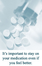 It's important to stay on your medication even if you feel better.