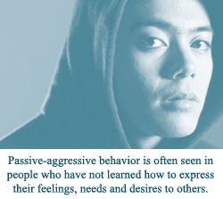 Passive-aggressive behavior is often seen in people who have not learned how to express their feelings, needs and desires to others.